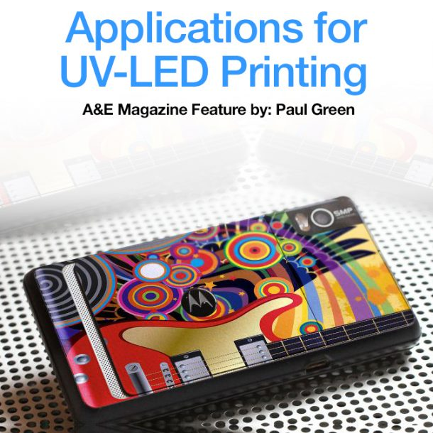 Applications for UV-LED Printing – A&E Magazine Feature by Paul Green
